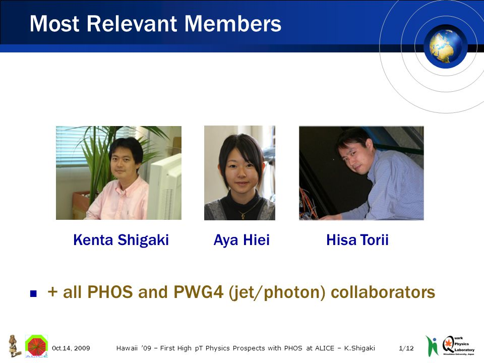 + all PHOS and PWG4 (jet/photon) collaborators Most Relevant Members 1/12Oct.14, 2009 Hawaii '09 – First High pT Physics Prospects with PHOS at ALICE – K.Shigaki Kenta Shigaki Aya Hiei Hisa Torii