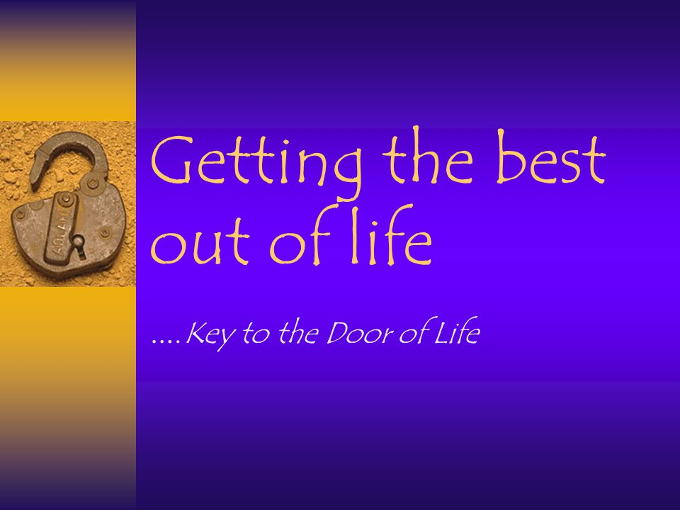 Getting the best out of life …. Key to the Door of Life