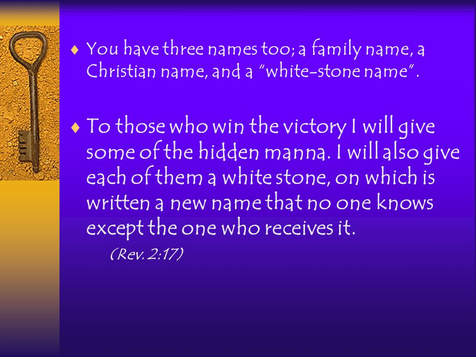  You have three names too; a family name, a Christian name, and a white-stone name .