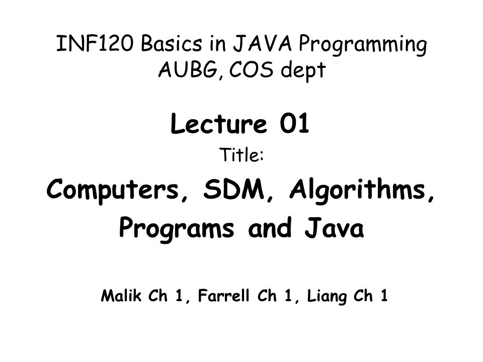 INF120 Basics in JAVA Programming AUBG, COS dept Lecture 01 Title: Computers, SDM, Algorithms, Programs and Java Malik Ch 1, Farrell Ch 1, Liang Ch 1