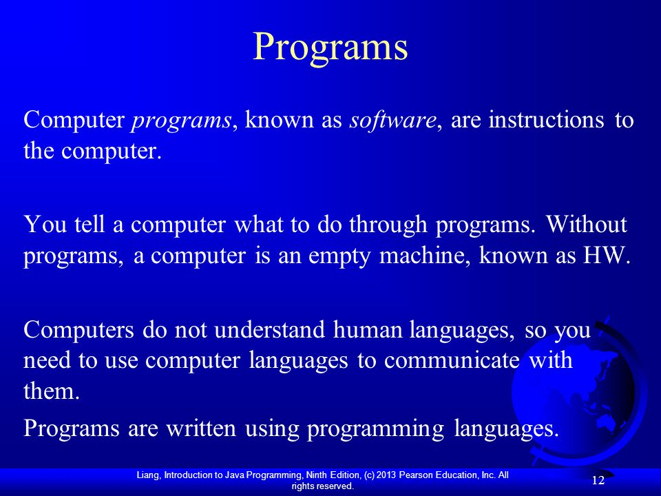 Liang, Introduction to Java Programming, Ninth Edition, (c) 2013 Pearson Education, Inc. All rights reserved. 12 Programs Computer programs, known as