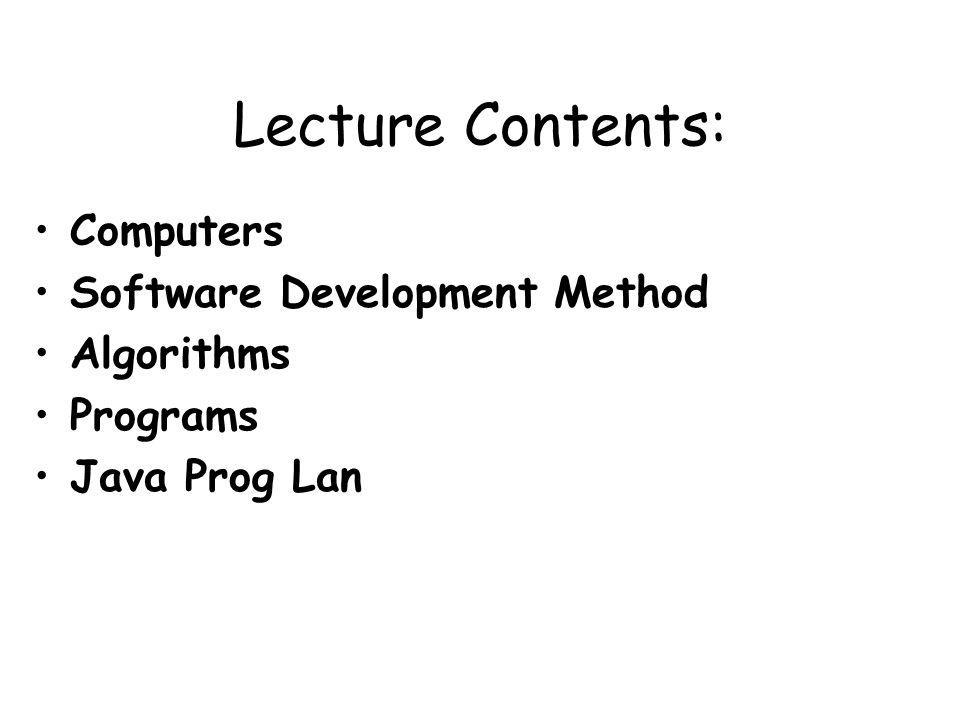 Lecture Contents: Computers Software Development Method Algorithms Programs Java Prog Lan
