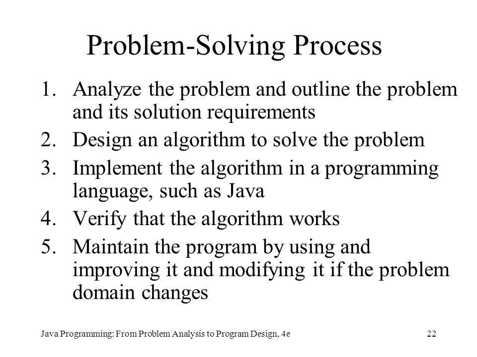 22Java Programming: From Problem Analysis to Program Design, 4e Problem-Solving Process 1.Analyze the problem and outline the problem and its solution