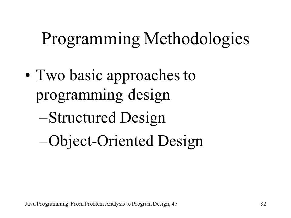 32Java Programming: From Problem Analysis to Program Design, 4e Programming Methodologies Two basic approaches to programming design –Structured Desig