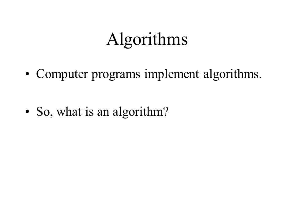 Algorithms Computer programs implement algorithms. So, what is an algorithm?