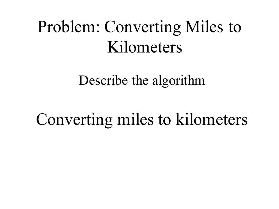 Problem: Converting Miles to Kilometers Describe the algorithm Converting miles to kilometers