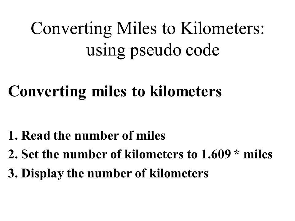 Converting Miles to Kilometers: using pseudo code Converting miles to kilometers 1. Read the number of miles 2. Set the number of kilometers to 1.609