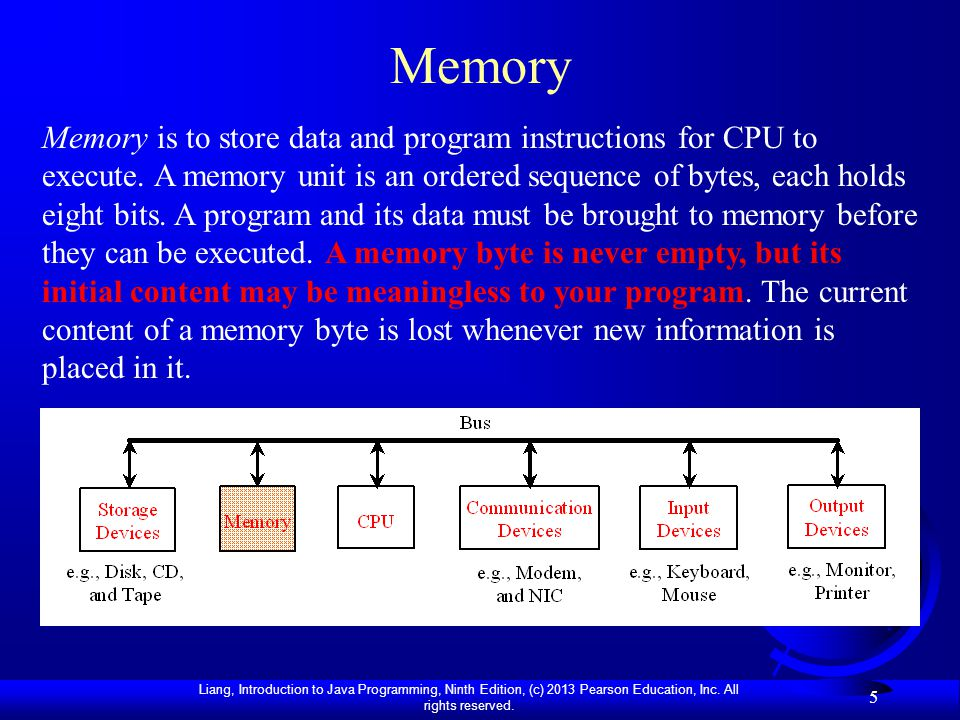 Liang, Introduction to Java Programming, Ninth Edition, (c) 2013 Pearson Education, Inc. All rights reserved. 5 Memory Memory is to store data and pro