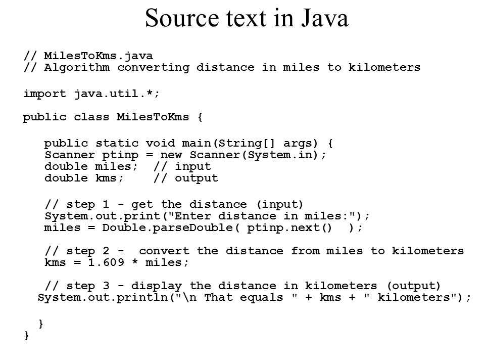 Source text in Java // MilesToKms.java // Algorithm converting distance in miles to kilometers import java.util.*; public class MilesToKms { public st