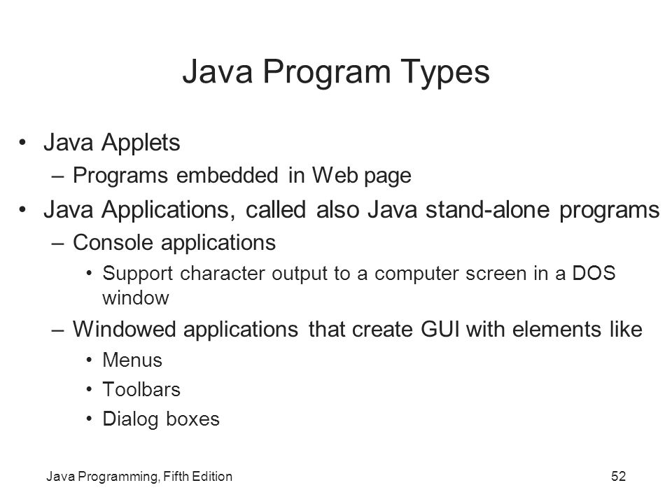 Java Programming, Fifth Edition52 Java Program Types Java Applets –Programs embedded in Web page Java Applications, called also Java stand-alone progr