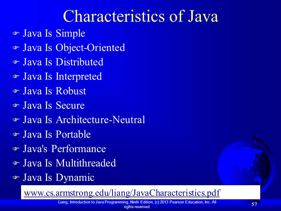 Liang, Introduction to Java Programming, Ninth Edition, (c) 2013 Pearson Education, Inc. All rights reserved. 57 Characteristics of Java F Java Is Sim