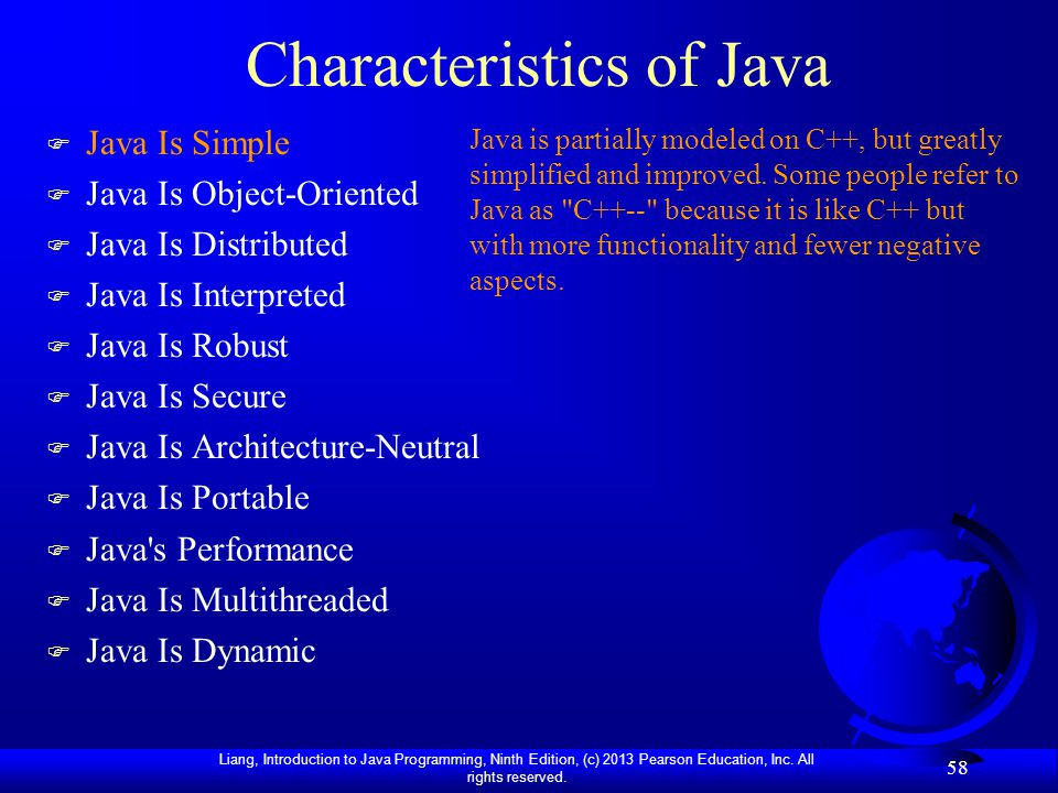 Liang, Introduction to Java Programming, Ninth Edition, (c) 2013 Pearson Education, Inc. All rights reserved. 58 Characteristics of Java F Java Is Sim