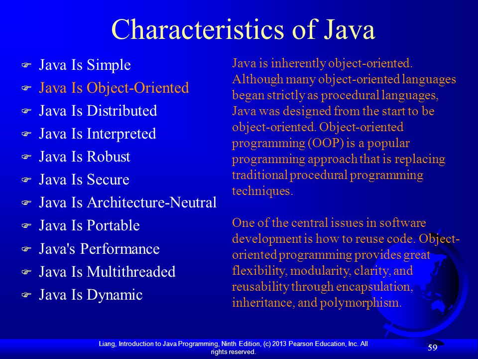 Liang, Introduction to Java Programming, Ninth Edition, (c) 2013 Pearson Education, Inc. All rights reserved. 59 Characteristics of Java F Java Is Sim