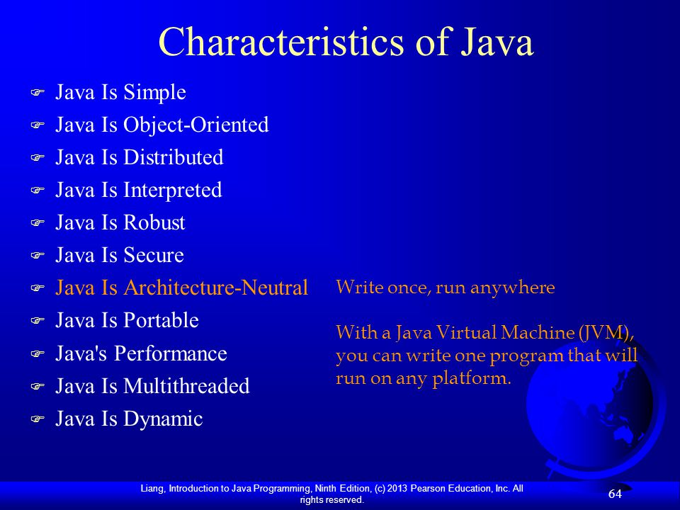 Liang, Introduction to Java Programming, Ninth Edition, (c) 2013 Pearson Education, Inc. All rights reserved. 64 Characteristics of Java F Java Is Sim