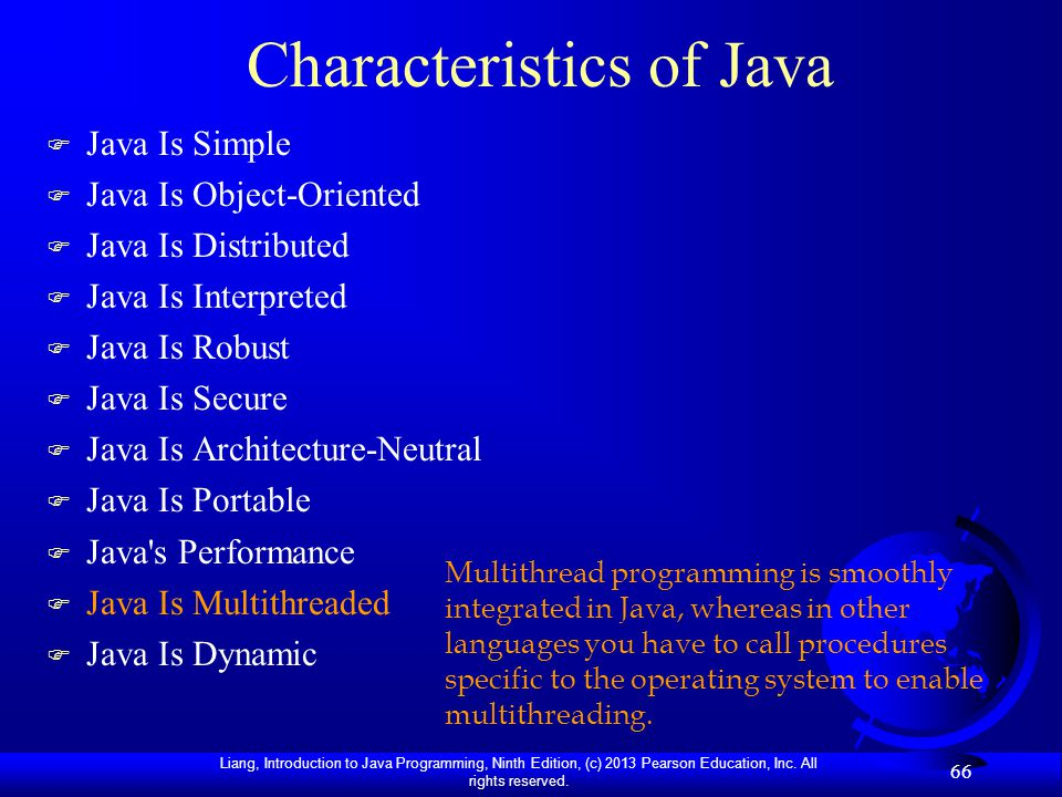 Liang, Introduction to Java Programming, Ninth Edition, (c) 2013 Pearson Education, Inc. All rights reserved. 66 Characteristics of Java F Java Is Sim