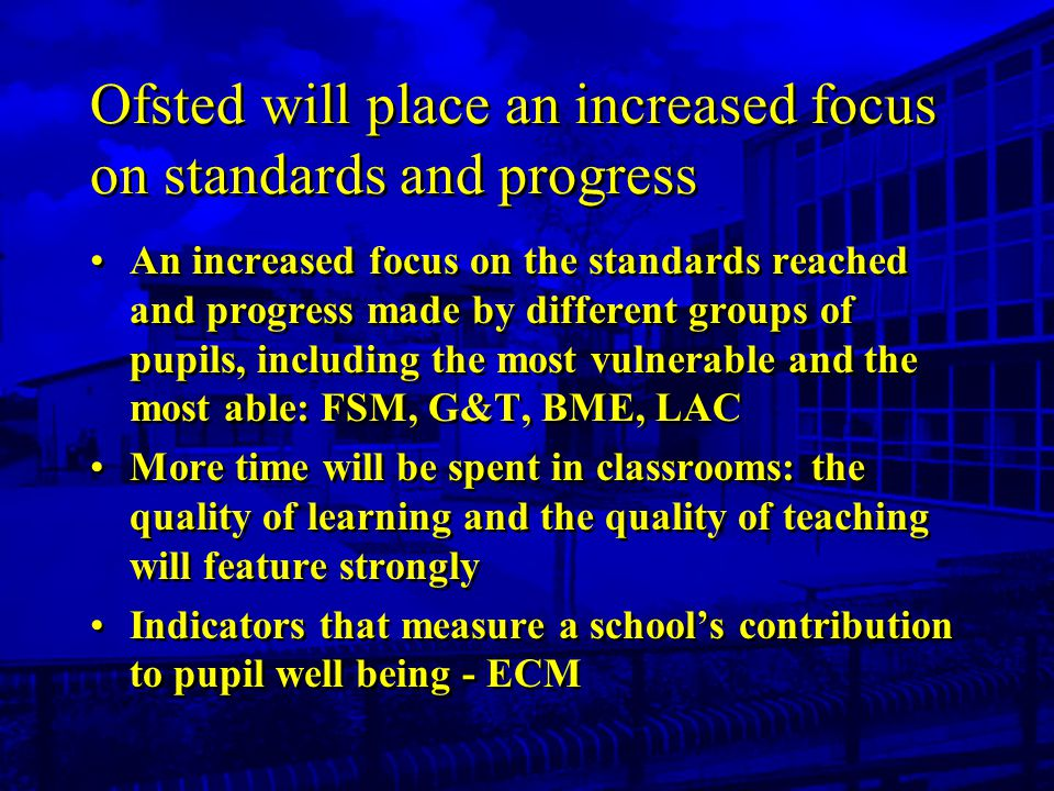 Ofsted will place an increased focus on standards and progress An increased focus on the standards reached and progress made by different groups of pupils, including the most vulnerable and the most able: FSM, G&T, BME, LAC More time will be spent in classrooms: the quality of learning and the quality of teaching will feature strongly Indicators that measure a school's contribution to pupil well being - ECM An increased focus on the standards reached and progress made by different groups of pupils, including the most vulnerable and the most able: FSM, G&T, BME, LAC More time will be spent in classrooms: the quality of learning and the quality of teaching will feature strongly Indicators that measure a school's contribution to pupil well being - ECM