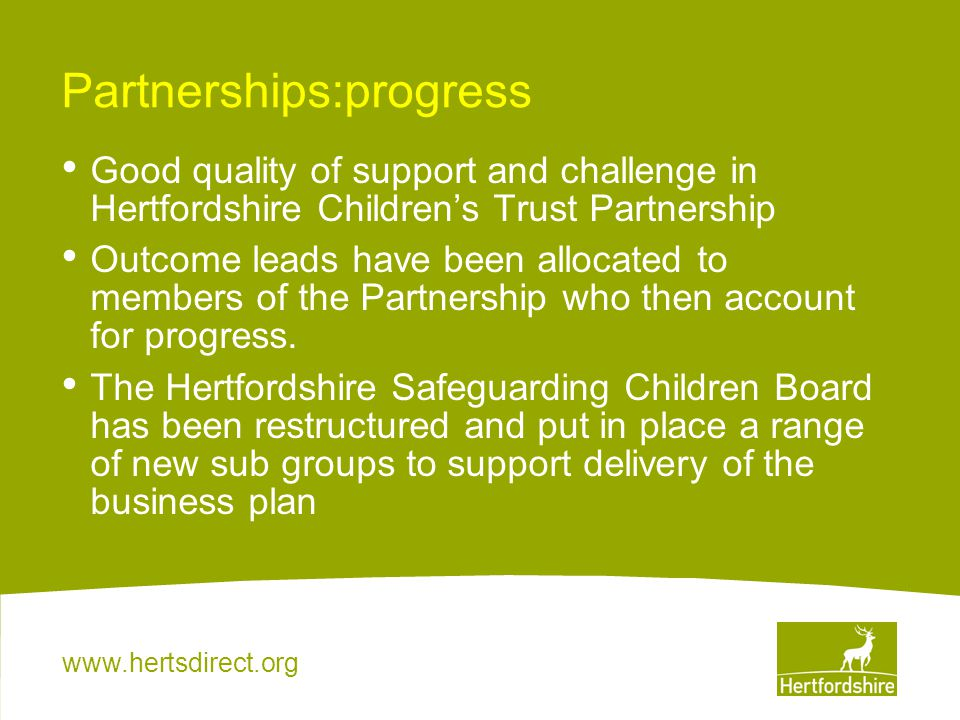 www.hertsdirect.org Partnerships:progress Good quality of support and challenge in Hertfordshire Children's Trust Partnership Outcome leads have been