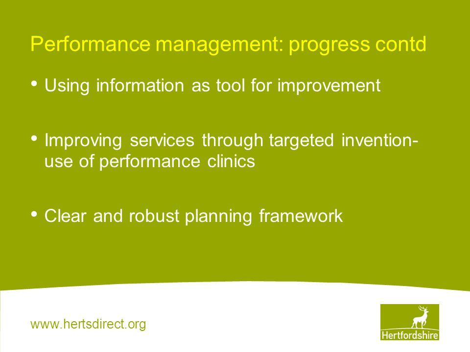 www.hertsdirect.org Performance management: progress contd Using information as tool for improvement Improving services through targeted invention- us