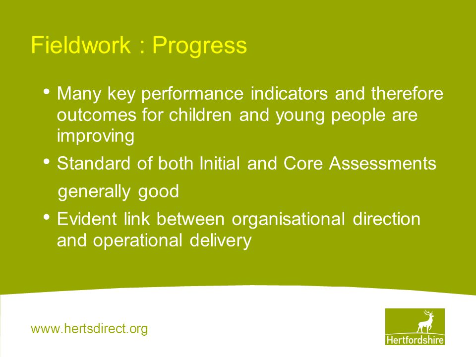 www.hertsdirect.org Fieldwork : Progress Many key performance indicators and therefore outcomes for children and young people are improving Standard o