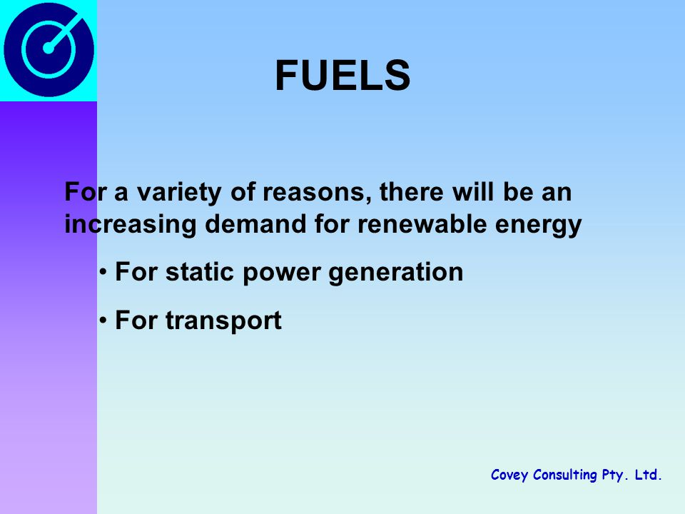 Covey Consulting Pty. Ltd. FUELS For a variety of reasons, there will be an increasing demand for renewable energy For static power generation For tra