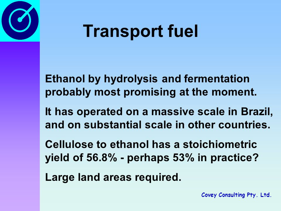 Covey Consulting Pty. Ltd. Transport fuel Ethanol by hydrolysis and fermentation probably most promising at the moment. It has operated on a massive s