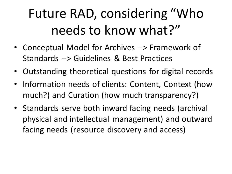 "Future RAD, considering ""Who needs to know what?"" Conceptual Model for Archives --> Framework of Standards --> Guidelines & Best Practices Outstanding"