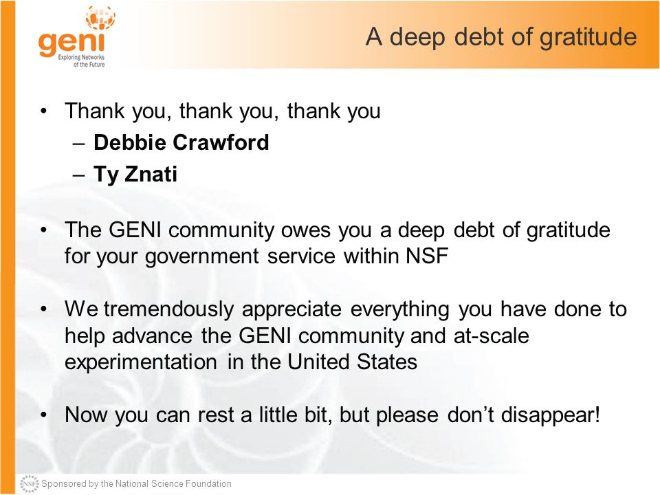 Sponsored by the National Science Foundation A deep debt of gratitude Thank you, thank you, thank you –Debbie Crawford –Ty Znati The GENI community ow
