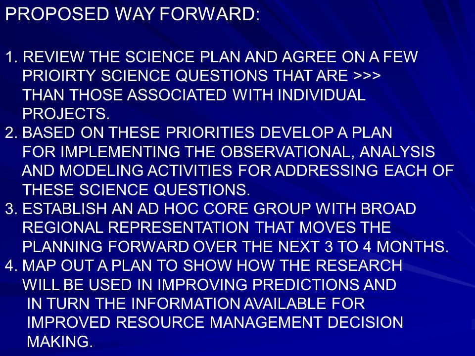 PROPOSED WAY FORWARD: 1.REVIEW THE SCIENCE PLAN AND AGREE ON A FEW PRIOIRTY SCIENCE QUESTIONS THAT ARE >>> THAN THOSE ASSOCIATED WITH INDIVIDUAL PROJECTS.