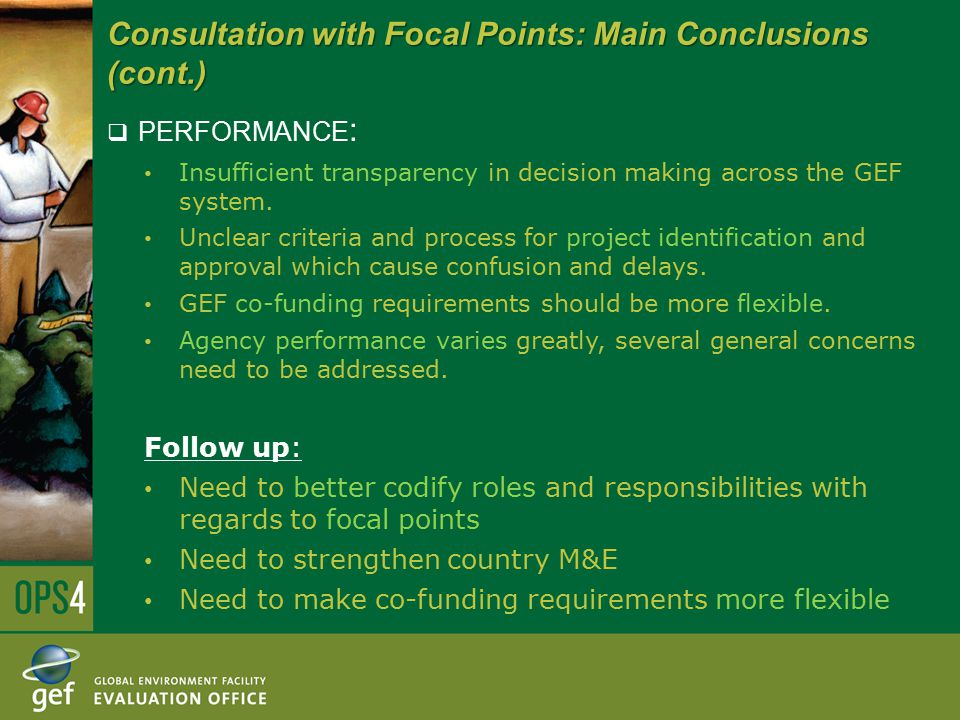 Consultation with Focal Points: Main Conclusions (cont.)  PERFORMANCE : Insufficient transparency in decision making across the GEF system.