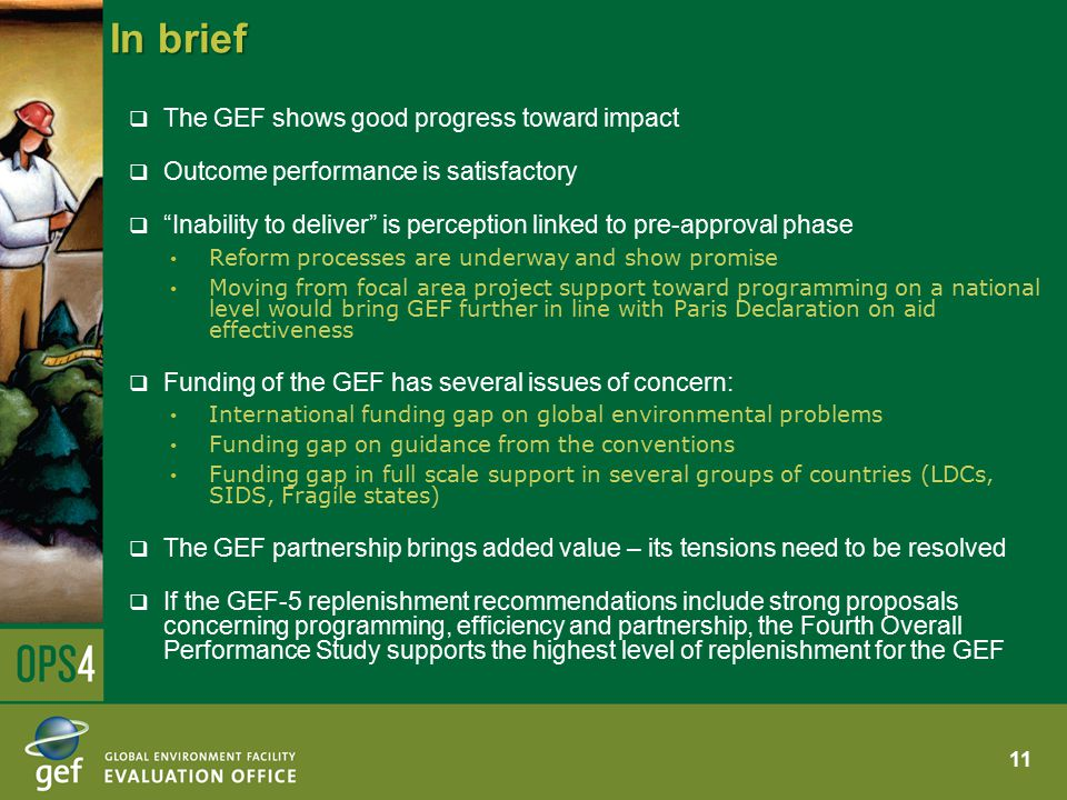 In brief  The GEF shows good progress toward impact  Outcome performance is satisfactory  Inability to deliver is perception linked to pre-approval phase Reform processes are underway and show promise Moving from focal area project support toward programming on a national level would bring GEF further in line with Paris Declaration on aid effectiveness  Funding of the GEF has several issues of concern: International funding gap on global environmental problems Funding gap on guidance from the conventions Funding gap in full scale support in several groups of countries (LDCs, SIDS, Fragile states)  The GEF partnership brings added value – its tensions need to be resolved  If the GEF-5 replenishment recommendations include strong proposals concerning programming, efficiency and partnership, the Fourth Overall Performance Study supports the highest level of replenishment for the GEF 11