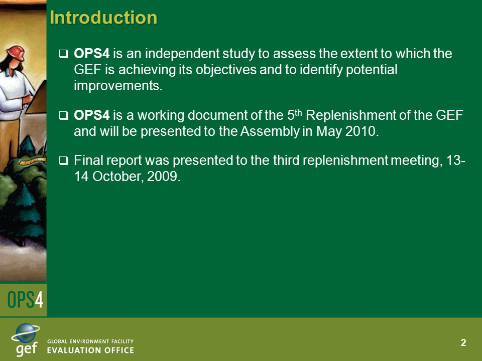 Introduction  OPS4 is an independent study to assess the extent to which the GEF is achieving its objectives and to identify potential improvements.