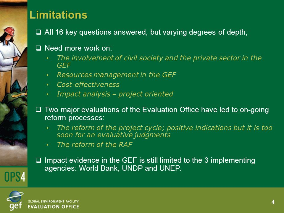 Limitations  All 16 key questions answered, but varying degrees of depth;  Need more work on: The involvement of civil society and the private sector in the GEF Resources management in the GEF Cost-effectiveness Impact analysis – project oriented  Two major evaluations of the Evaluation Office have led to on-going reform processes: The reform of the project cycle; positive indications but it is too soon for an evaluative judgments The reform of the RAF  Impact evidence in the GEF is still limited to the 3 implementing agencies: World Bank, UNDP and UNEP.
