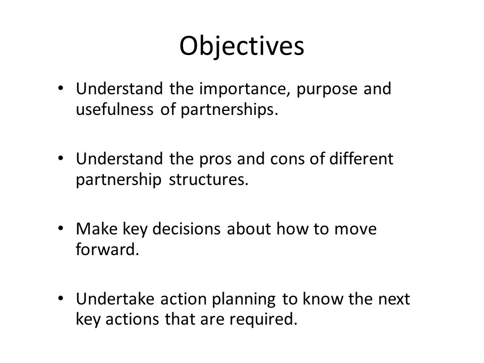 Objectives Understand the importance, purpose and usefulness of partnerships. Understand the pros and cons of different partnership structures. Make k