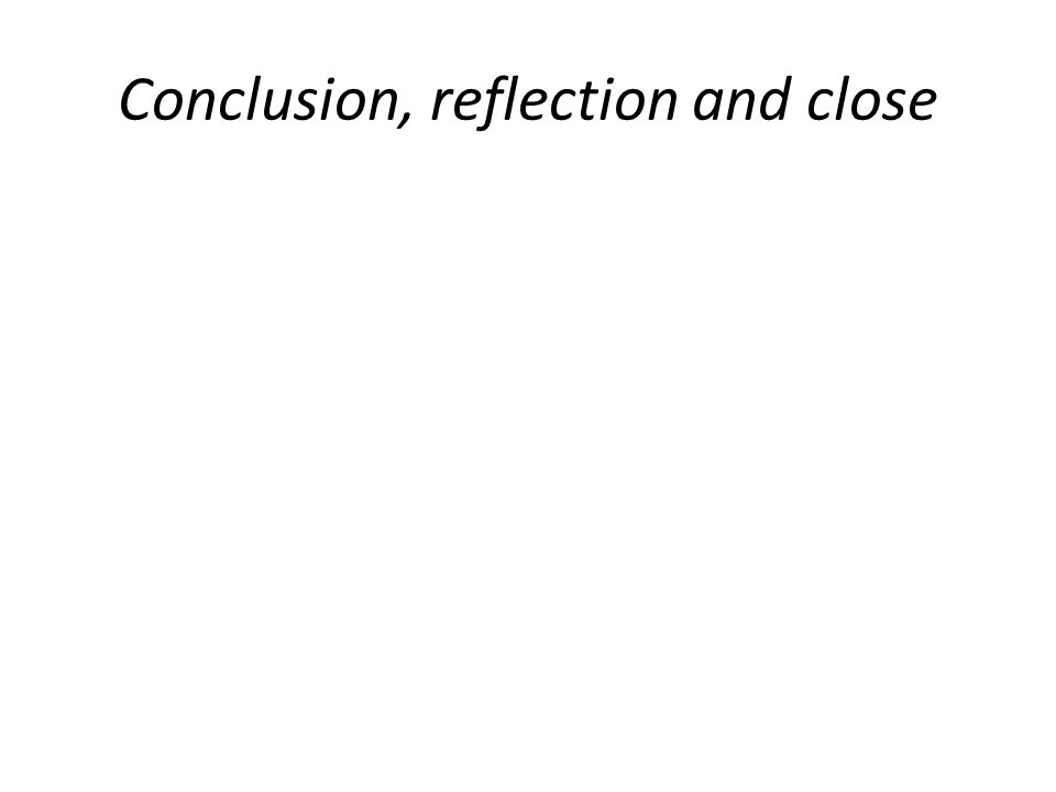 Conclusion, reflection and close