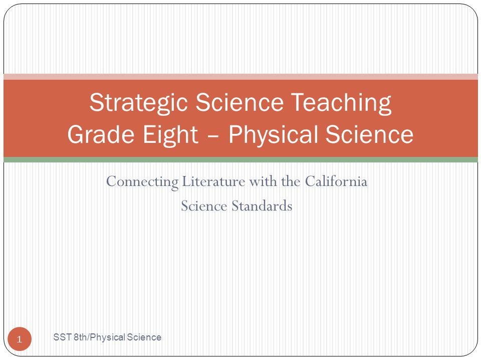 Connecting Literature with the California Science Standards Strategic Science Teaching Grade Eight – Physical Science 1 SST 8th/Physical Science