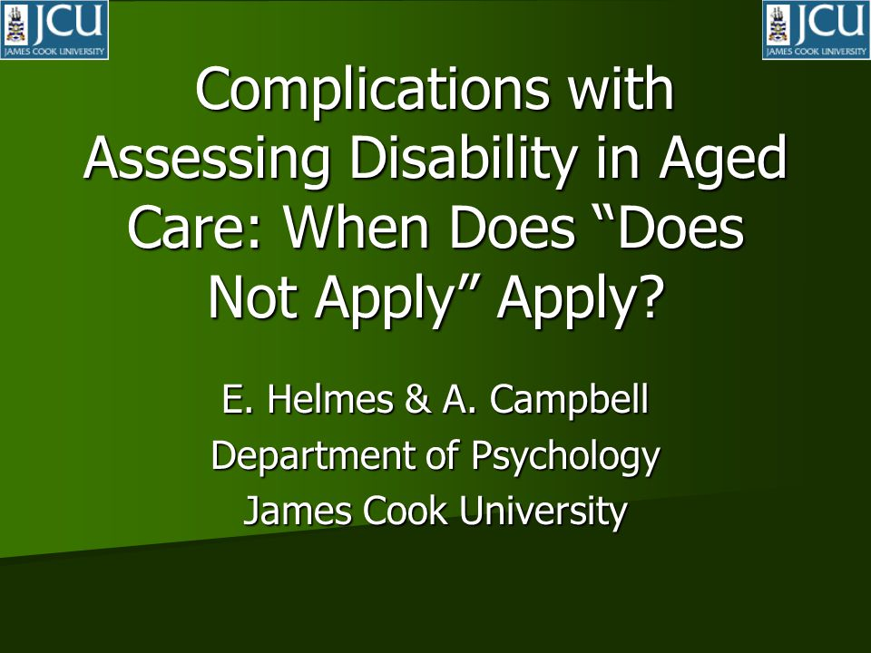 """Complications with Assessing Disability in Aged Care: When Does """"Does Not Apply"""" Apply? E. Helmes & A. Campbell Department of Psychology James Cook Un"""