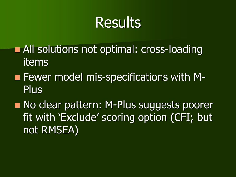Results All solutions not optimal: cross-loading items All solutions not optimal: cross-loading items Fewer model mis-specifications with M- Plus Fewer model mis-specifications with M- Plus No clear pattern: M-Plus suggests poorer fit with 'Exclude' scoring option (CFI; but not RMSEA) No clear pattern: M-Plus suggests poorer fit with 'Exclude' scoring option (CFI; but not RMSEA)