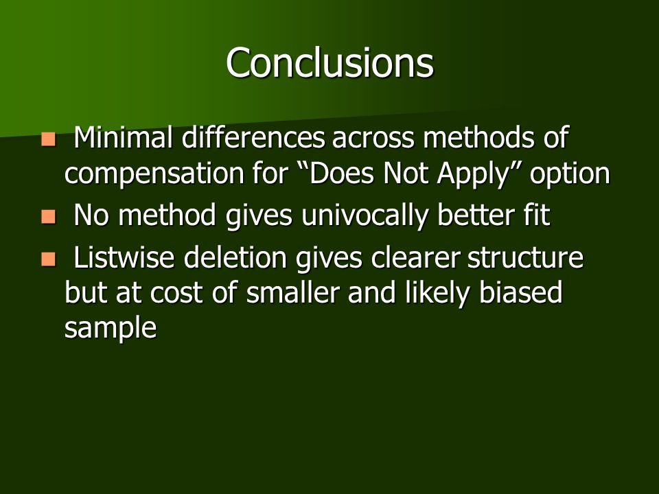 Conclusions Minimal differences across methods of compensation for Does Not Apply option Minimal differences across methods of compensation for Does Not Apply option No method gives univocally better fit No method gives univocally better fit Listwise deletion gives clearer structure but at cost of smaller and likely biased sample Listwise deletion gives clearer structure but at cost of smaller and likely biased sample