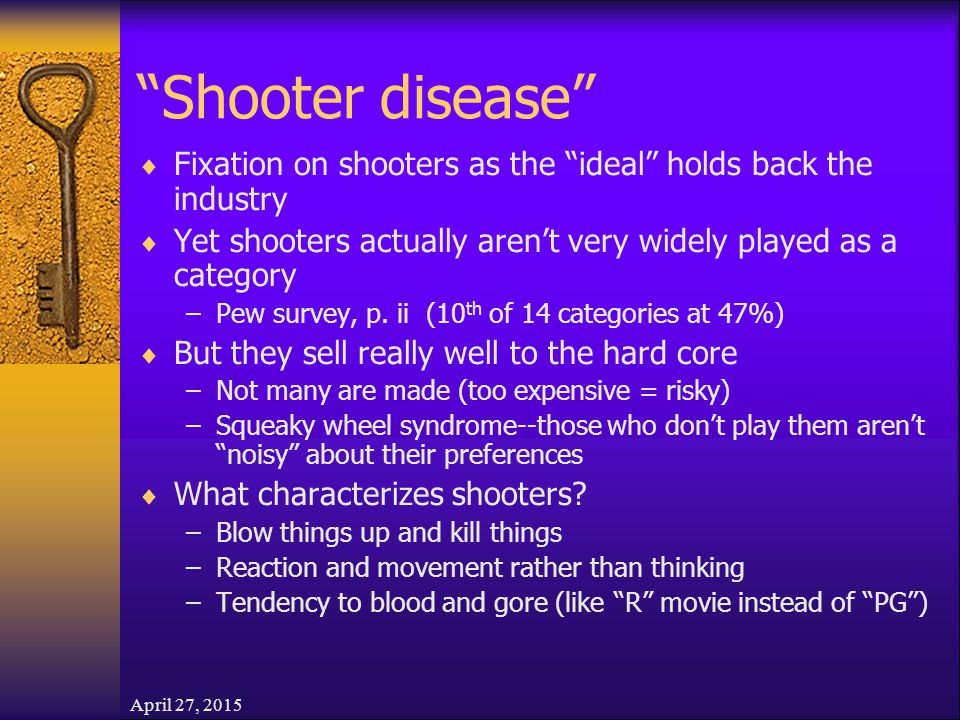 April 27, 2015 Shooter disease  Fixation on shooters as the ideal holds back the industry  Yet shooters actually aren't very widely played as a category –Pew survey, p.
