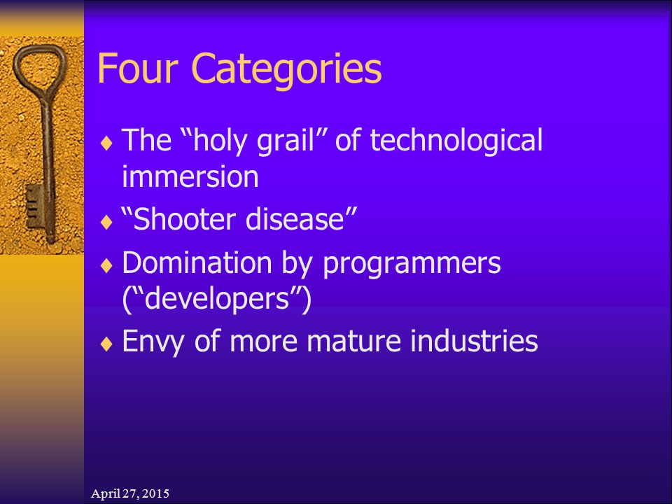 April 27, 2015 Four Categories  The holy grail of technological immersion  Shooter disease  Domination by programmers ( developers )  Envy of more mature industries