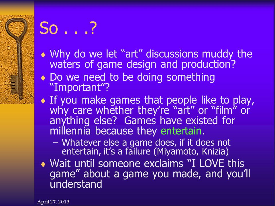 """April 27, 2015 So...?  Why do we let """"art"""" discussions muddy the waters of game design and production?  Do we need to be doing something """"Important"""""""
