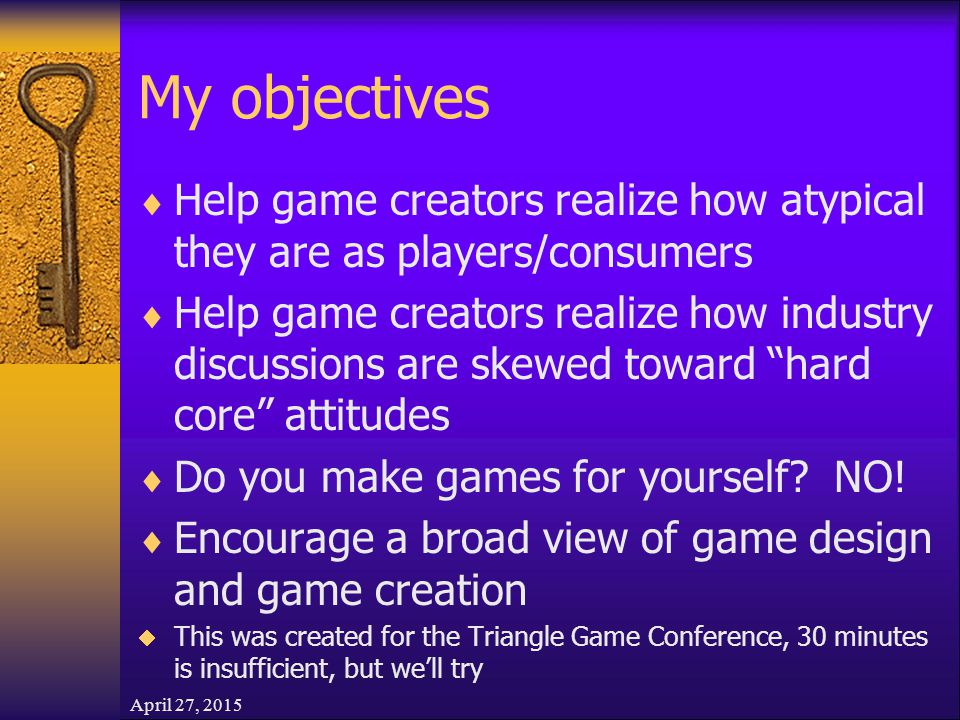 My objectives  Help game creators realize how atypical they are as players/consumers  Help game creators realize how industry discussions are skewed toward hard core attitudes  Do you make games for yourself.