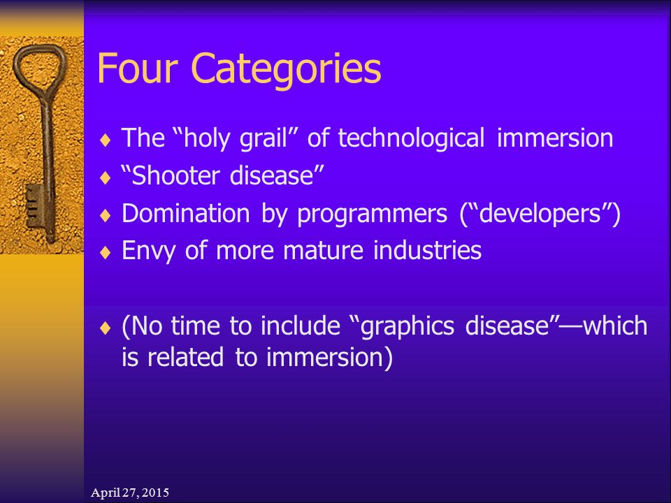 April 27, 2015 Four Categories  The holy grail of technological immersion  Shooter disease  Domination by programmers ( developers )  Envy of more mature industries  (No time to include graphics disease —which is related to immersion)
