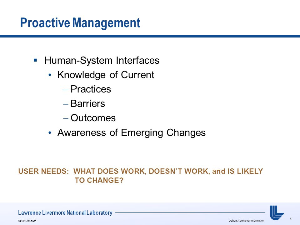 4 Option:UCRL#Option:Additional Information Lawrence Livermore National Laboratory Proactive Management  Human-System Interfaces Knowledge of Current  Practices  Barriers  Outcomes Awareness of Emerging Changes USER NEEDS: WHAT DOES WORK, DOESN'T WORK, and IS LIKELY TO CHANGE