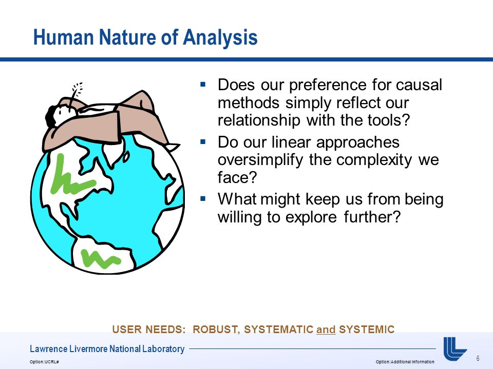 6 Option:UCRL#Option:Additional Information Lawrence Livermore National Laboratory Human Nature of Analysis  Does our preference for causal methods simply reflect our relationship with the tools.