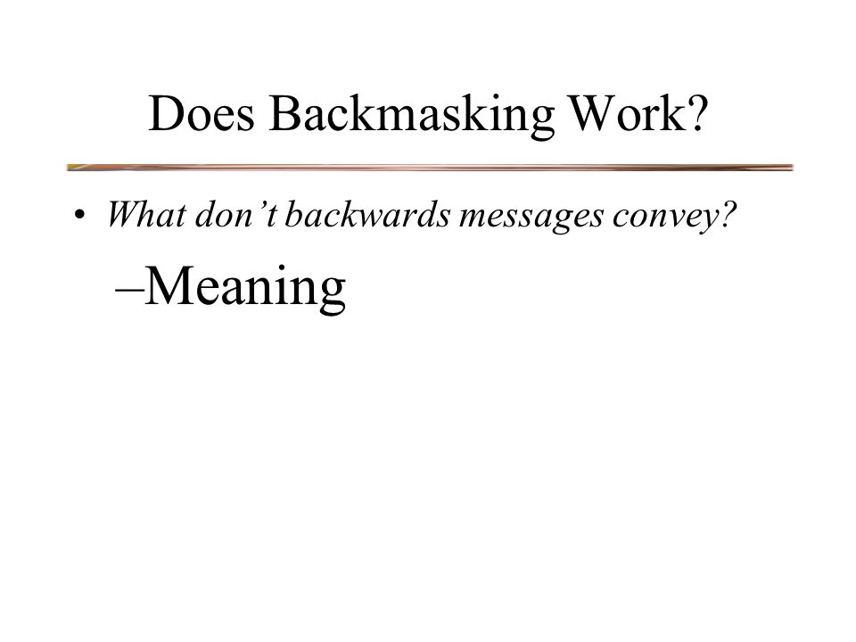 Does Backmasking Work? What don't backwards messages convey? –Meaning