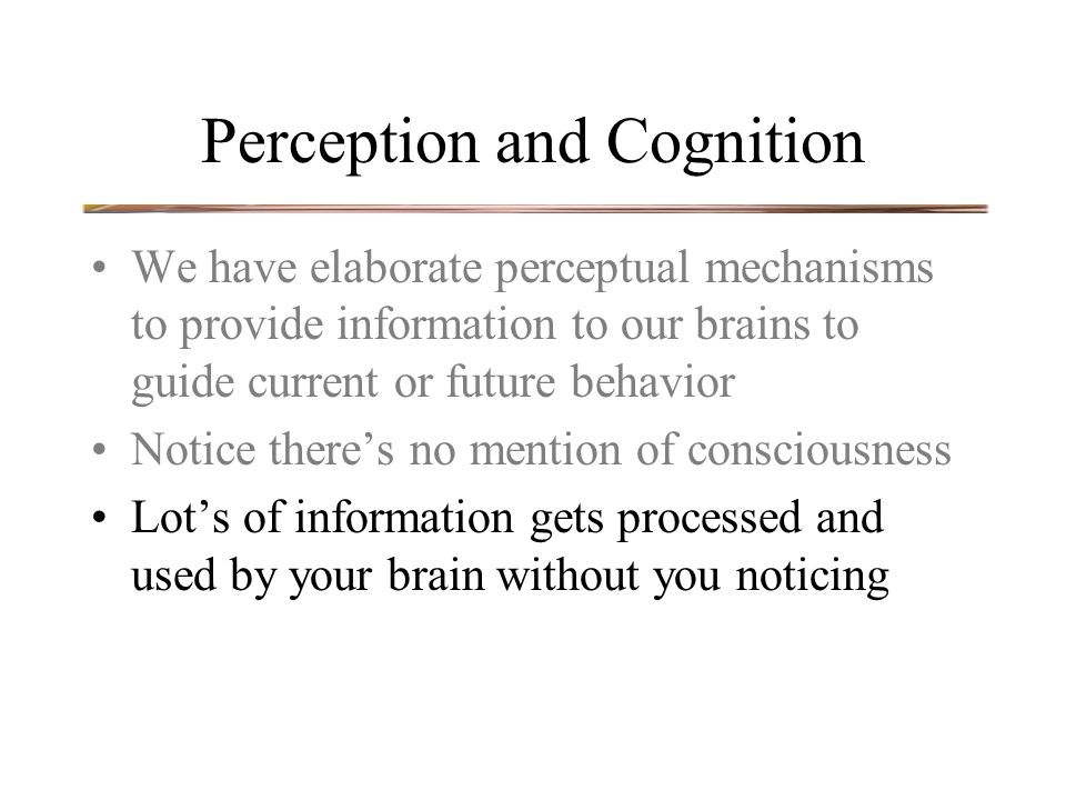 Perception and Cognition We have elaborate perceptual mechanisms to provide information to our brains to guide current or future behavior Notice there