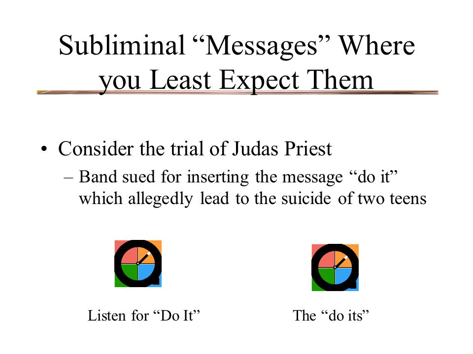 "Subliminal ""Messages"" Where you Least Expect Them Consider the trial of Judas Priest –Band sued for inserting the message ""do it"" which allegedly lead"