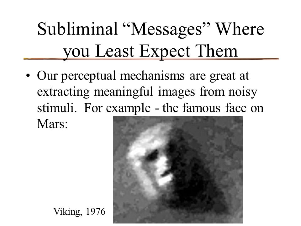 "Subliminal ""Messages"" Where you Least Expect Them Our perceptual mechanisms are great at extracting meaningful images from noisy stimuli. For example"