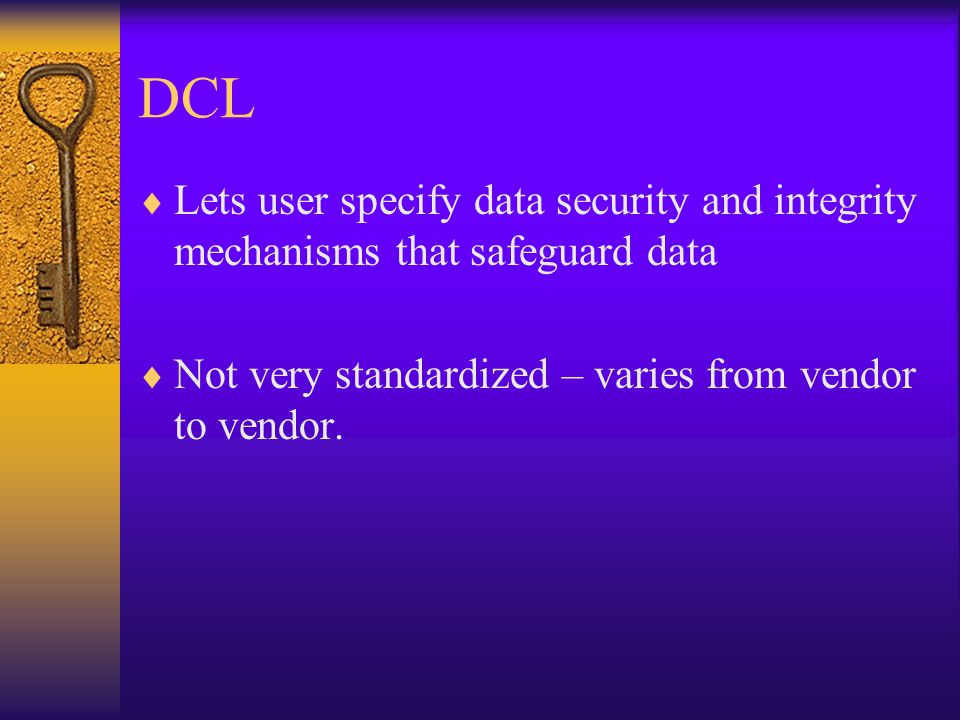 DCL  Lets user specify data security and integrity mechanisms that safeguard data  Not very standardized – varies from vendor to vendor.